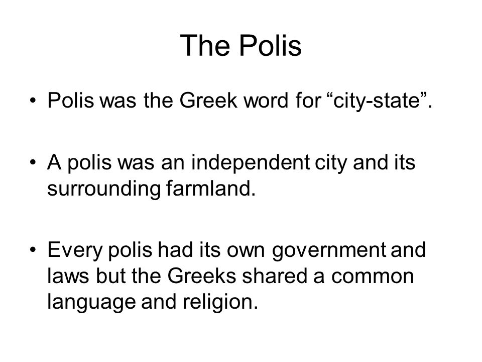 """The Polis Polis was the Greek word for """"city-state"""". A polis was an independent city and its surrounding farmland. Every polis had its own government"""