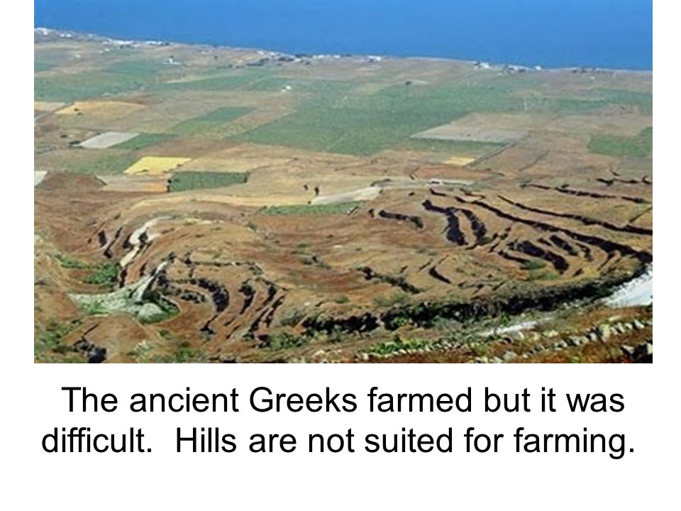 The ancient Greeks farmed but it was difficult. Hills are not suited for farming.
