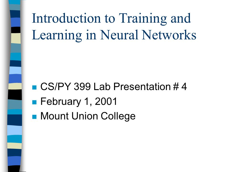 Introduction to Training and Learning in Neural Networks n CS/PY 399 Lab Presentation # 4 n February 1, 2001 n Mount Union College