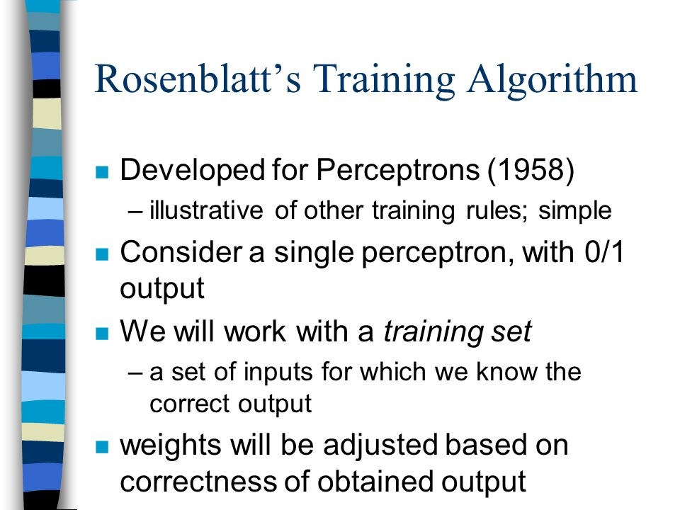 Rosenblatt's Training Algorithm n Developed for Perceptrons (1958) –illustrative of other training rules; simple n Consider a single perceptron, with