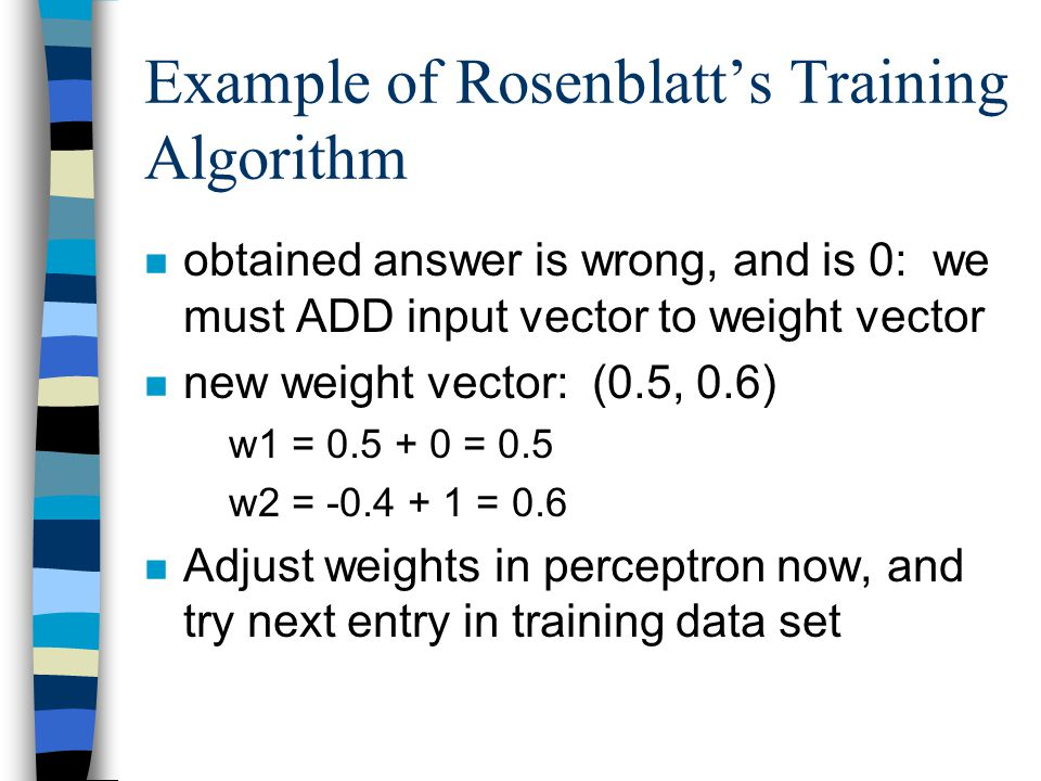 Example of Rosenblatt's Training Algorithm n obtained answer is wrong, and is 0: we must ADD input vector to weight vector n new weight vector: (0.5,