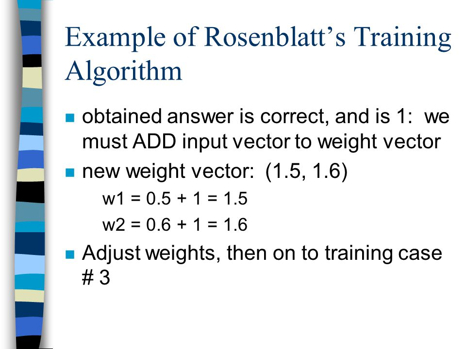 Example of Rosenblatt's Training Algorithm n obtained answer is correct, and is 1: we must ADD input vector to weight vector n new weight vector: (1.5