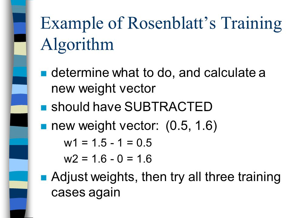 Example of Rosenblatt's Training Algorithm n determine what to do, and calculate a new weight vector n should have SUBTRACTED n new weight vector: (0.