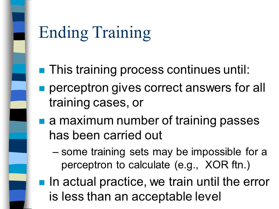 Ending Training n This training process continues until: n perceptron gives correct answers for all training cases, or n a maximum number of training
