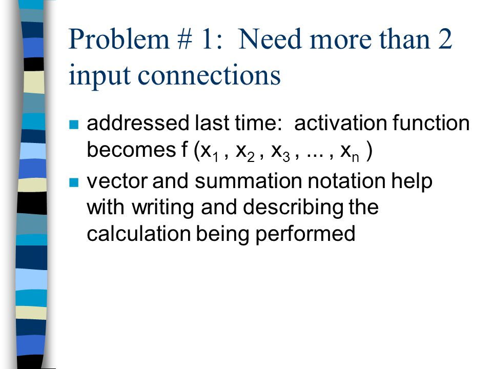 Problem # 1: Need more than 2 input connections n addressed last time: activation function becomes f (x 1, x 2, x 3,..., x n ) n vector and summation