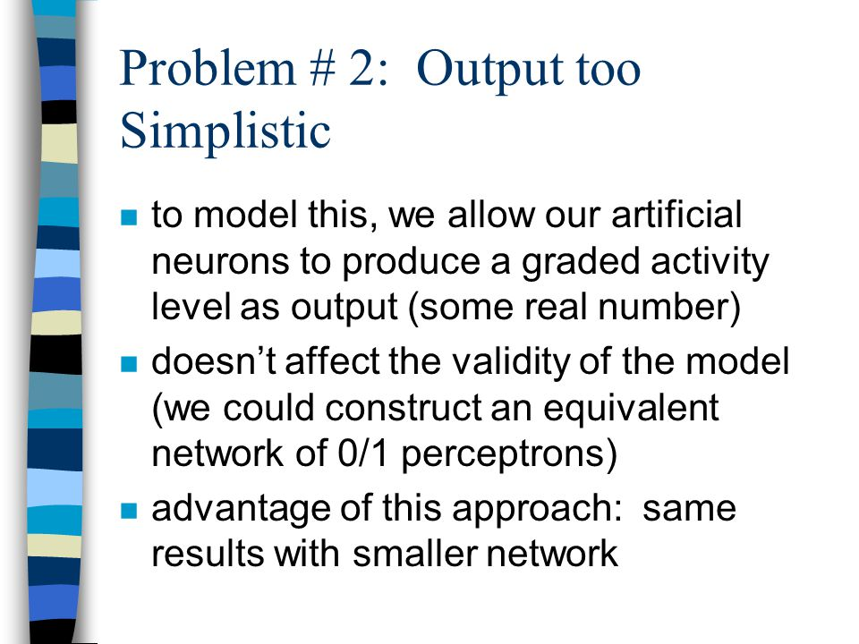 Problem # 2: Output too Simplistic n to model this, we allow our artificial neurons to produce a graded activity level as output (some real number) n
