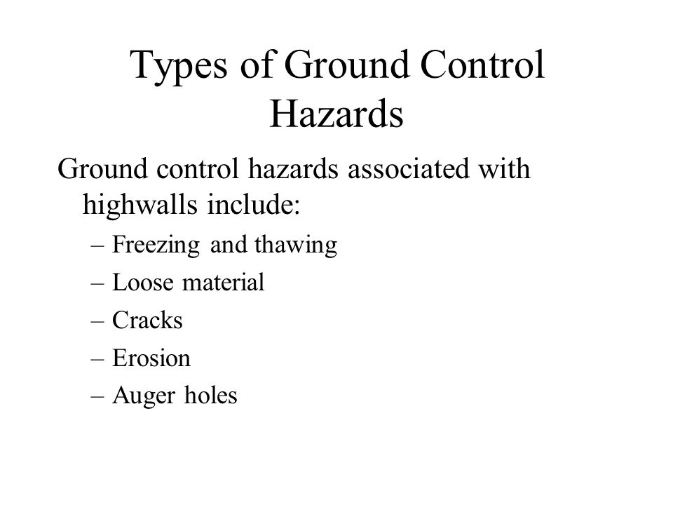 Types of Ground Control Hazards Ground control hazards associated with highwalls include: –Freezing and thawing –Loose material –Cracks –Erosion –Auger holes
