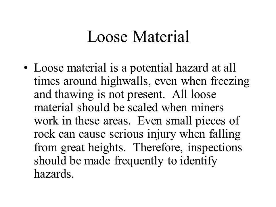 Loose Material Loose material is a potential hazard at all times around highwalls, even when freezing and thawing is not present.