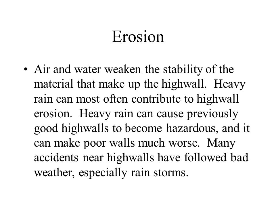 Erosion Air and water weaken the stability of the material that make up the highwall.
