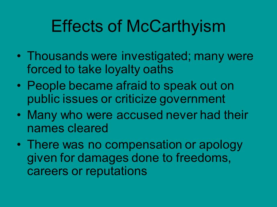 Effects of McCarthyism Thousands were investigated; many were forced to take loyalty oaths People became afraid to speak out on public issues or criticize government Many who were accused never had their names cleared There was no compensation or apology given for damages done to freedoms, careers or reputations