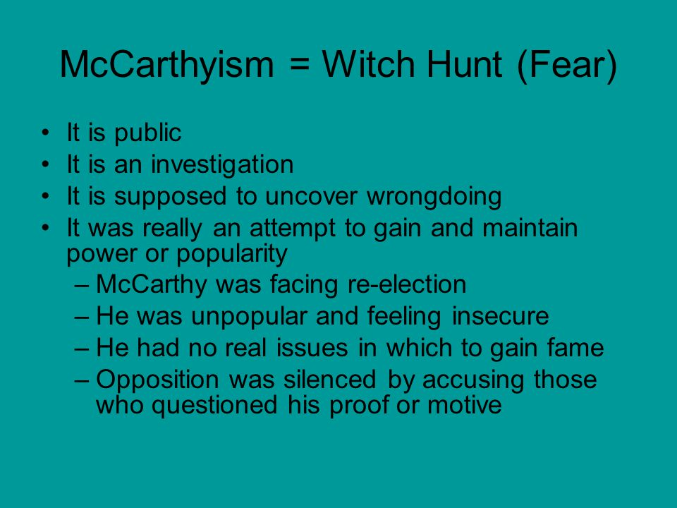 McCarthyism = Witch Hunt (Fear) It is public It is an investigation It is supposed to uncover wrongdoing It was really an attempt to gain and maintain
