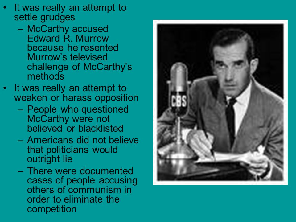 It was really an attempt to settle grudges –McCarthy accused Edward R. Murrow because he resented Murrow's televised challenge of McCarthy's methods I