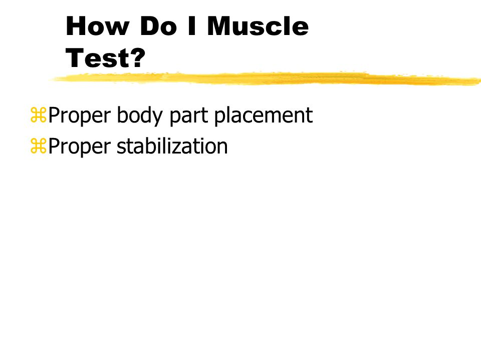 How Do I Muscle Test zProper body part placement zProper stabilization