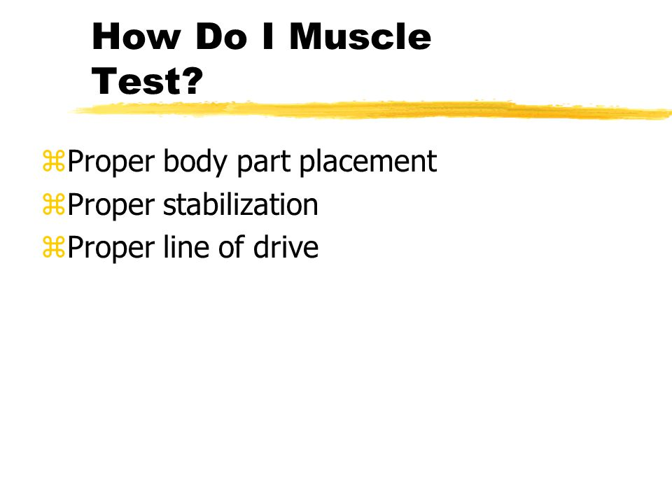 How Do I Muscle Test zProper body part placement zProper stabilization zProper line of drive