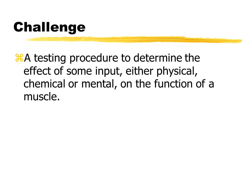 Challenge zA testing procedure to determine the effect of some input, either physical, chemical or mental, on the function of a muscle.