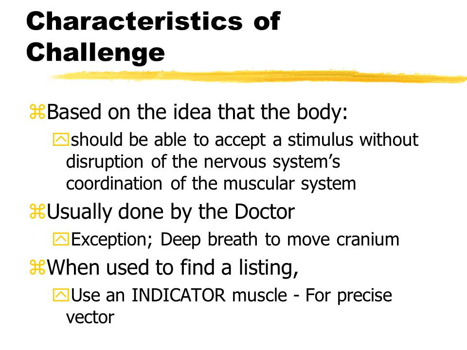 Characteristics of Challenge zBased on the idea that the body: yshould be able to accept a stimulus without disruption of the nervous system's coordination of the muscular system zUsually done by the Doctor yException; Deep breath to move cranium zWhen used to find a listing, yUse an INDICATOR muscle - For precise vector