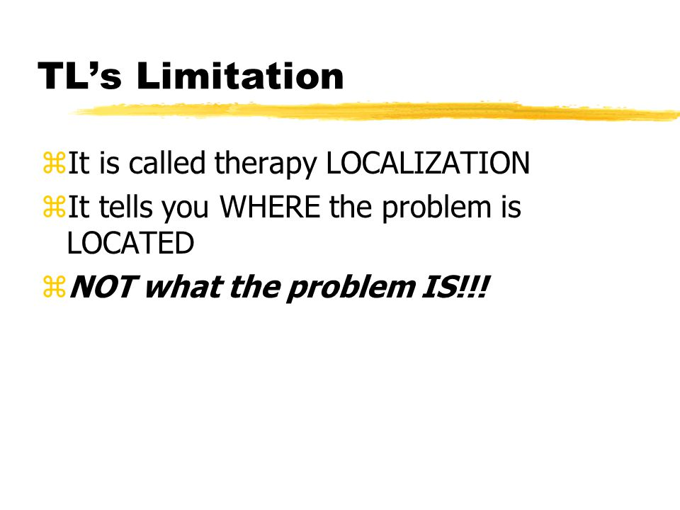 TL's Limitation zIt is called therapy LOCALIZATION zIt tells you WHERE the problem is LOCATED zNOT what the problem IS!!!