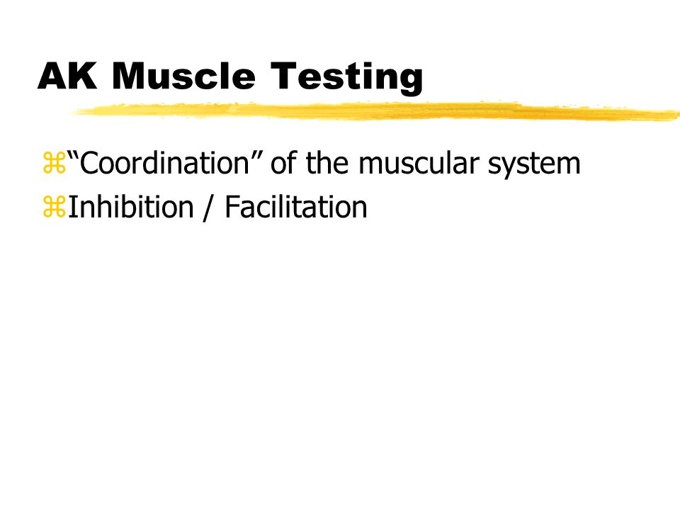 AK Muscle Testing z Coordination of the muscular system zInhibition / Facilitation