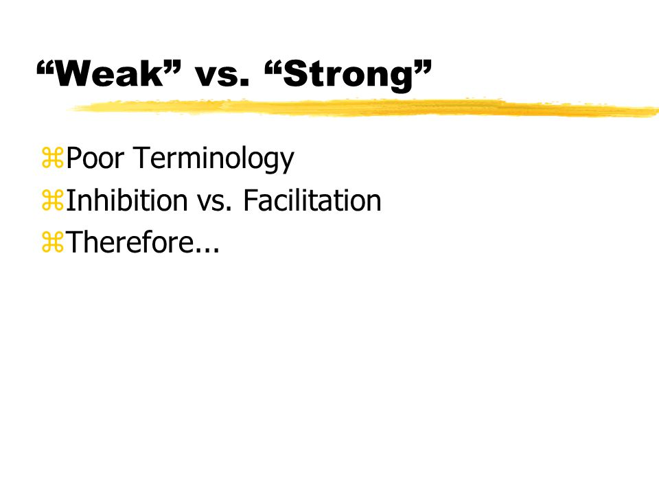 Weak vs. Strong zPoor Terminology zInhibition vs. Facilitation zTherefore...