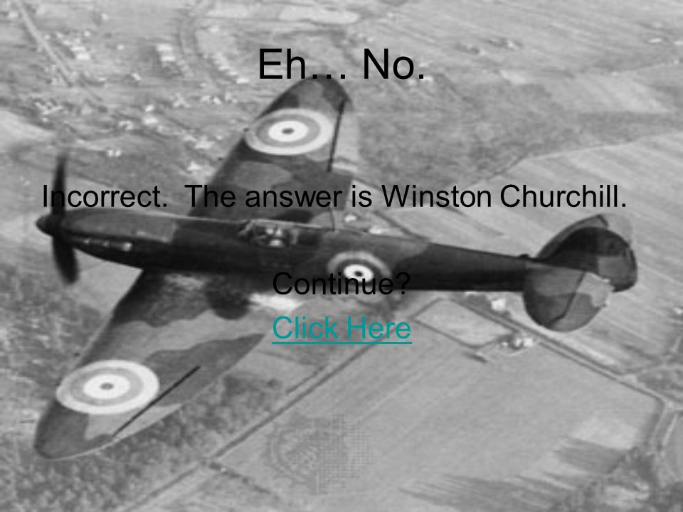Eh… No. Incorrect. The answer is Winston Churchill. Continue? Click Here