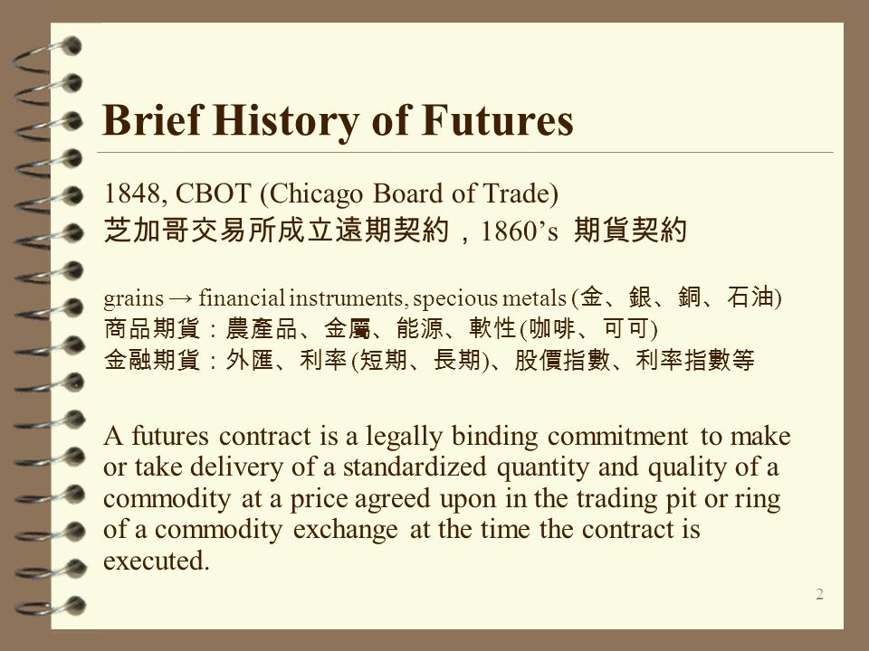 2 Brief History of Futures 1848, CBOT (Chicago Board of Trade) 芝加哥交易所成立遠期契約, 1860's 期貨契約 grains → financial instruments, specious metals ( 金、銀、銅、石油 )