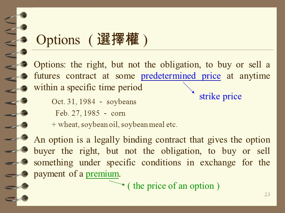23 Options ( 選擇權 ) Options: the right, but not the obligation, to buy or sell a futures contract at some predetermined price at anytime within a speci
