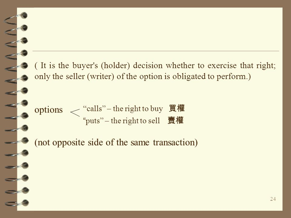 24 ( It is the buyer s (holder) decision whether to exercise that right; only the seller (writer) of the option is obligated to perform.) options (not opposite side of the same transaction) calls – the right to buy 買權 puts – the right to sell 賣權