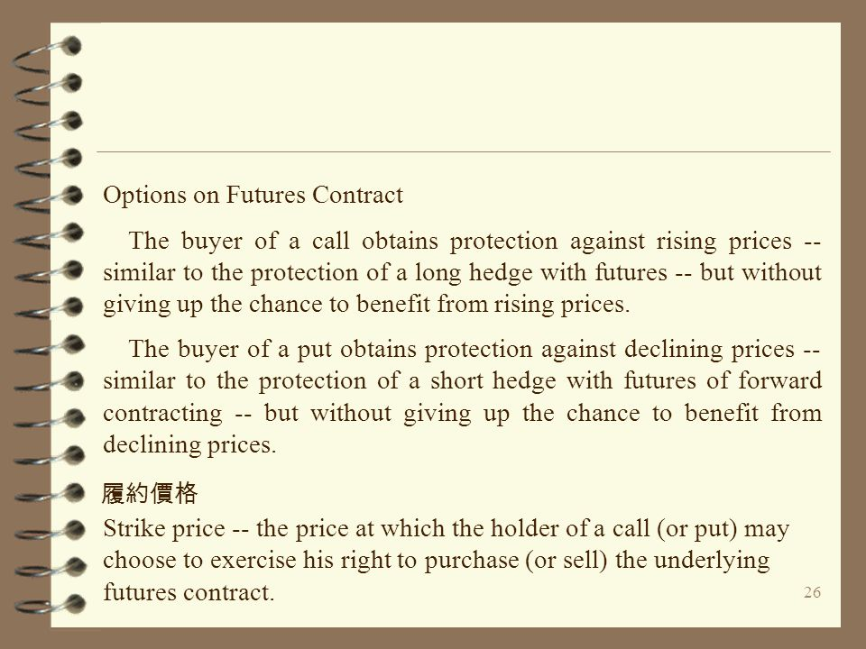 26 Options on Futures Contract The buyer of a call obtains protection against rising prices -- similar to the protection of a long hedge with futures -- but without giving up the chance to benefit from rising prices.