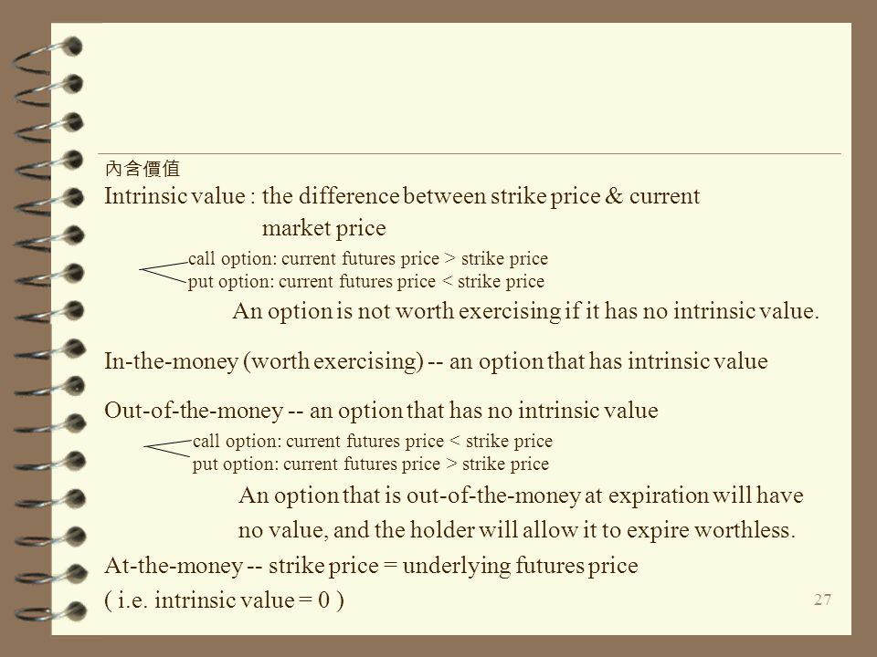 27 Intrinsic value : the difference between strike price & current market price An option is not worth exercising if it has no intrinsic value. In-the