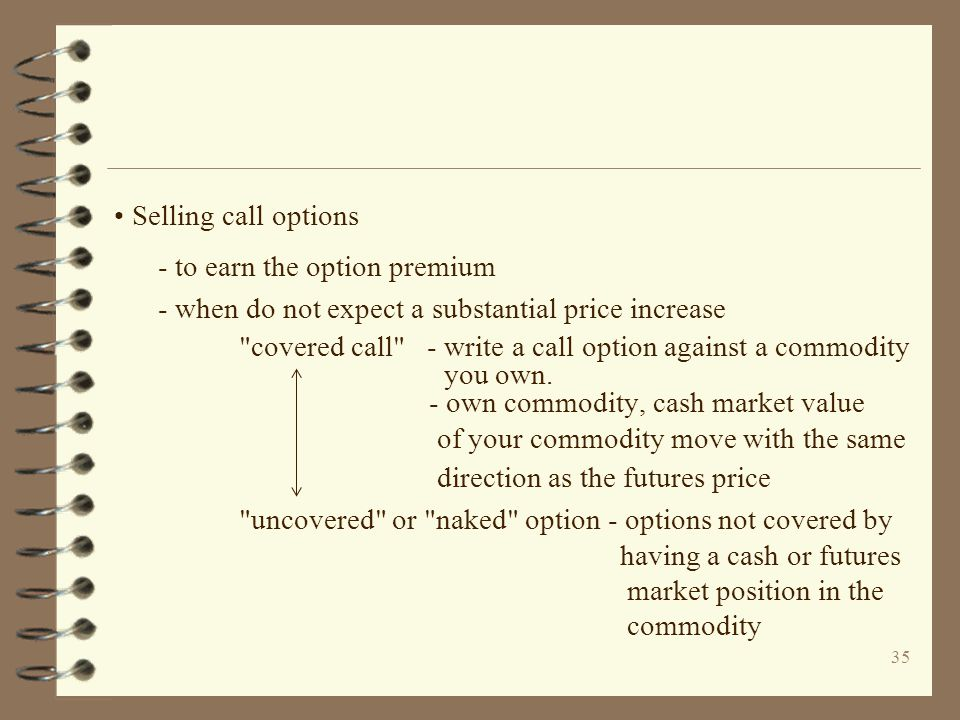 35 Selling call options - to earn the option premium - when do not expect a substantial price increase