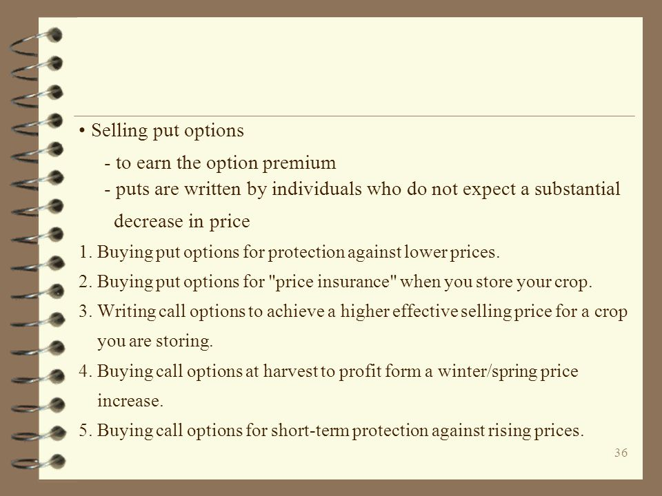 36 Selling put options - to earn the option premium - puts are written by individuals who do not expect a substantial decrease in price 1. Buying put