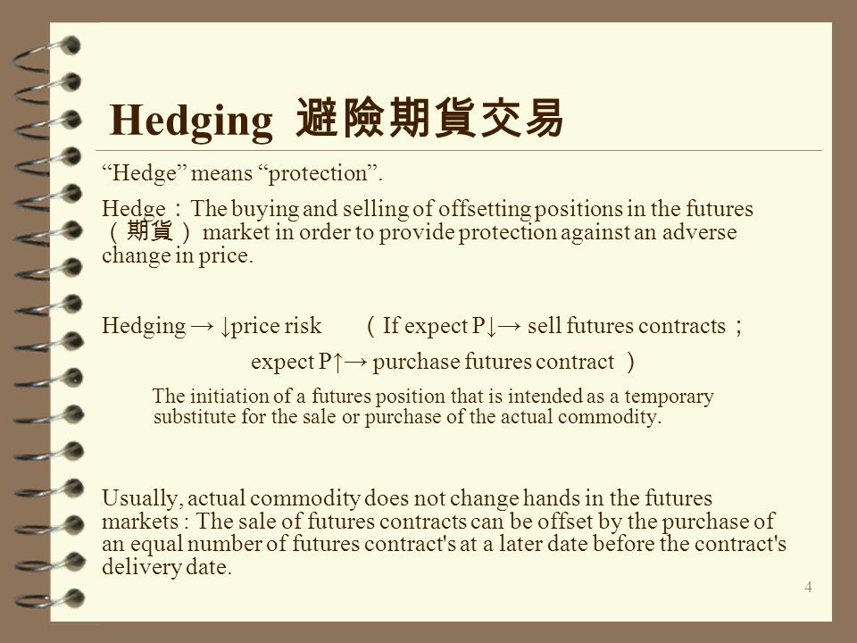 "4 Hedging 避險期貨交易 ""Hedge"" means ""protection"". Hedge : The buying and selling of offsetting positions in the futures (期貨) market in order to provide pro"
