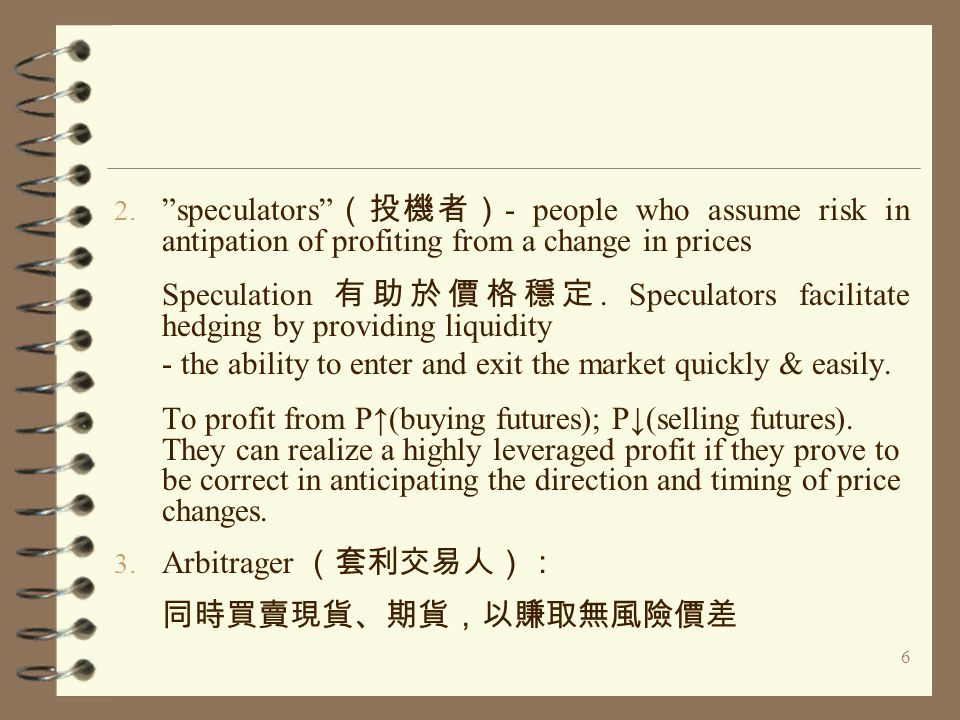 "6 2. ""speculators"" (投機者) - people who assume risk in antipation of profiting from a change in prices Speculation 有助於價格穩定. Speculators facilitate hedgi"