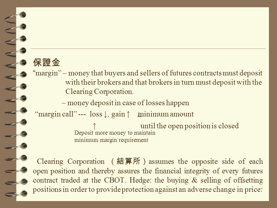"7 保證金 ""margin"" – money that buyers and sellers of futures contracts must deposit with their brokers and that brokers in turn must deposit with the Cle"