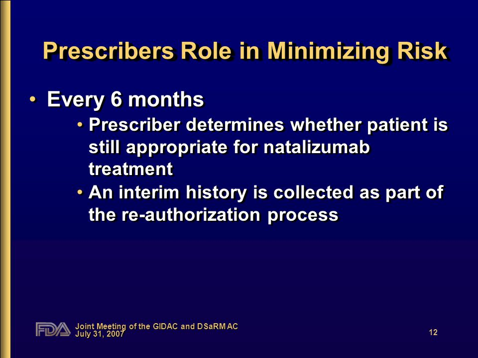 Joint Meeting of the GIDAC and DSaRM AC July 31, 2007 12 Prescribers Role in Minimizing Risk Every 6 months Prescriber determines whether patient is still appropriate for natalizumab treatment An interim history is collected as part of the re-authorization process Every 6 months Prescriber determines whether patient is still appropriate for natalizumab treatment An interim history is collected as part of the re-authorization process
