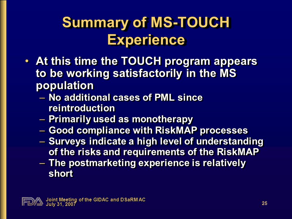 Joint Meeting of the GIDAC and DSaRM AC July 31, 2007 25 Summary of MS-TOUCH Experience At this time the TOUCH program appears to be working satisfactorily in the MS population –No additional cases of PML since reintroduction –Primarily used as monotherapy –Good compliance with RiskMAP processes –Surveys indicate a high level of understanding of the risks and requirements of the RiskMAP –The postmarketing experience is relatively short At this time the TOUCH program appears to be working satisfactorily in the MS population –No additional cases of PML since reintroduction –Primarily used as monotherapy –Good compliance with RiskMAP processes –Surveys indicate a high level of understanding of the risks and requirements of the RiskMAP –The postmarketing experience is relatively short