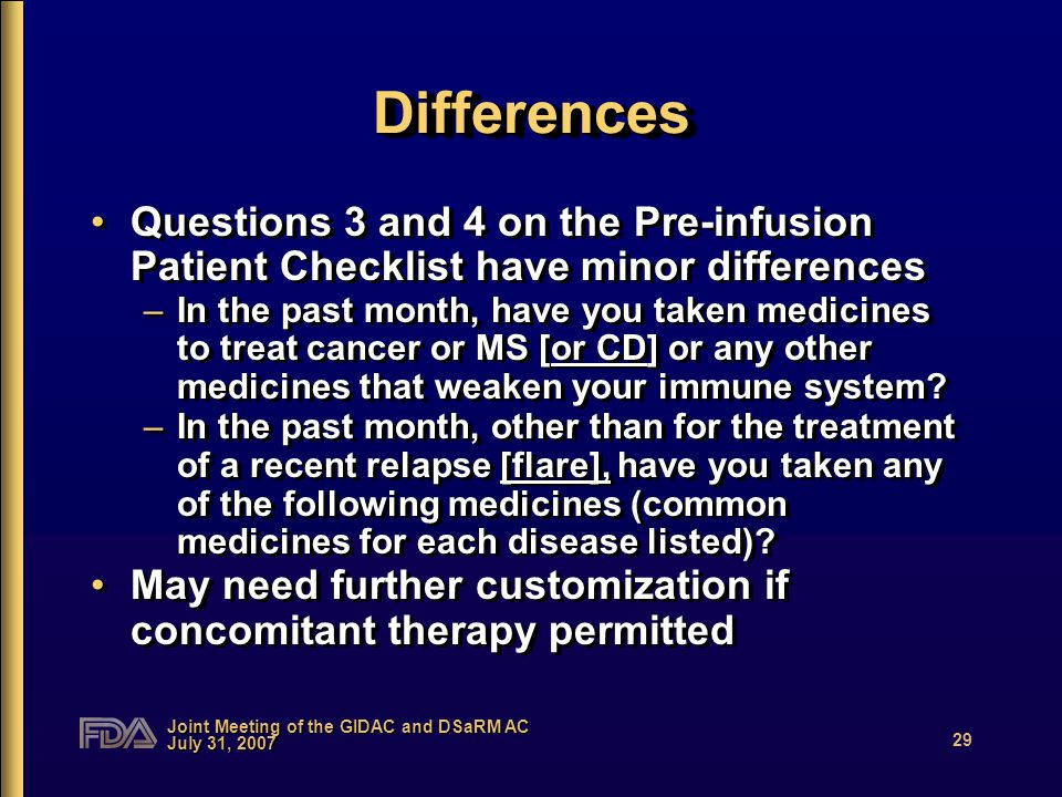 Joint Meeting of the GIDAC and DSaRM AC July 31, 2007 29 DifferencesDifferences Questions 3 and 4 on the Pre-infusion Patient Checklist have minor differences –In the past month, have you taken medicines to treat cancer or MS [or CD] or any other medicines that weaken your immune system.