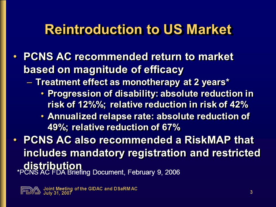 Joint Meeting of the GIDAC and DSaRM AC July 31, 2007 3 Reintroduction to US Market PCNS AC recommended return to market based on magnitude of efficacy –Treatment effect as monotherapy at 2 years* Progression of disability: absolute reduction in risk of 12%; relative reduction in risk of 42% Annualized relapse rate: absolute reduction of 49%; relative reduction of 67% PCNS AC also recommended a RiskMAP that includes mandatory registration and restricted distribution PCNS AC recommended return to market based on magnitude of efficacy –Treatment effect as monotherapy at 2 years* Progression of disability: absolute reduction in risk of 12%; relative reduction in risk of 42% Annualized relapse rate: absolute reduction of 49%; relative reduction of 67% PCNS AC also recommended a RiskMAP that includes mandatory registration and restricted distribution *PCNS AC FDA Briefing Document, February 9, 2006