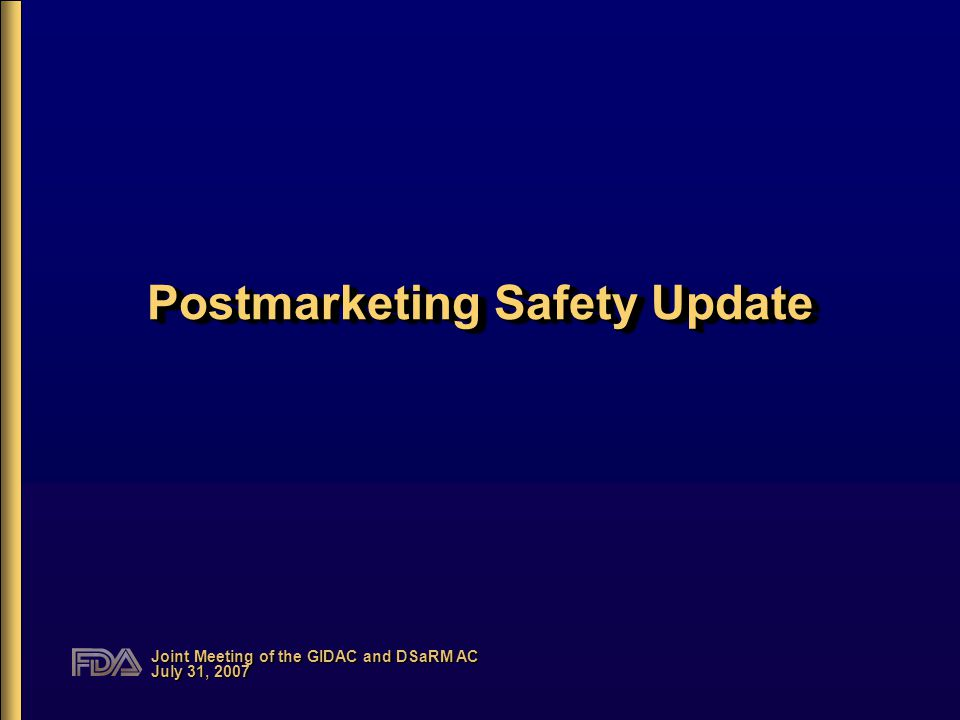 Joint Meeting of the GIDAC and DSaRM AC July 31, 2007 Postmarketing Safety Update