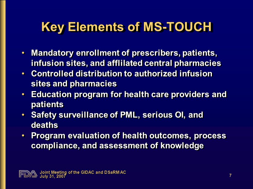Joint Meeting of the GIDAC and DSaRM AC July 31, 2007 7 Key Elements of MS-TOUCH Mandatory enrollment of prescribers, patients, infusion sites, and afflilated central pharmacies Controlled distribution to authorized infusion sites and pharmacies Education program for health care providers and patients Safety surveillance of PML, serious OI, and deaths Program evaluation of health outcomes, process compliance, and assessment of knowledge Mandatory enrollment of prescribers, patients, infusion sites, and afflilated central pharmacies Controlled distribution to authorized infusion sites and pharmacies Education program for health care providers and patients Safety surveillance of PML, serious OI, and deaths Program evaluation of health outcomes, process compliance, and assessment of knowledge
