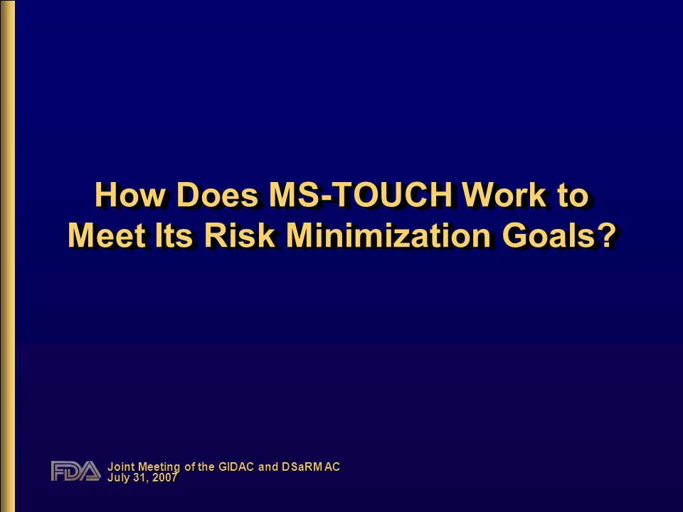 Joint Meeting of the GIDAC and DSaRM AC July 31, 2007 How Does MS-TOUCH Work to Meet Its Risk Minimization Goals