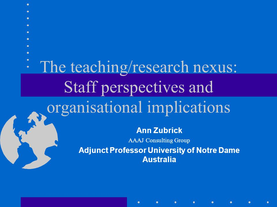 The teaching/research nexus: Staff perspectives and organisational implications Ann Zubrick AAAJ Consulting Group Adjunct Professor University of Notre Dame Australia