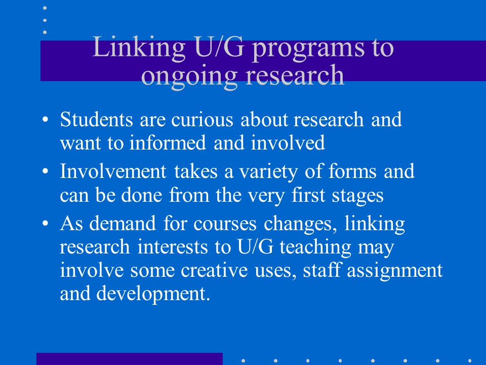 Linking U/G programs to ongoing research Students are curious about research and want to informed and involved Involvement takes a variety of forms and can be done from the very first stages As demand for courses changes, linking research interests to U/G teaching may involve some creative uses, staff assignment and development.