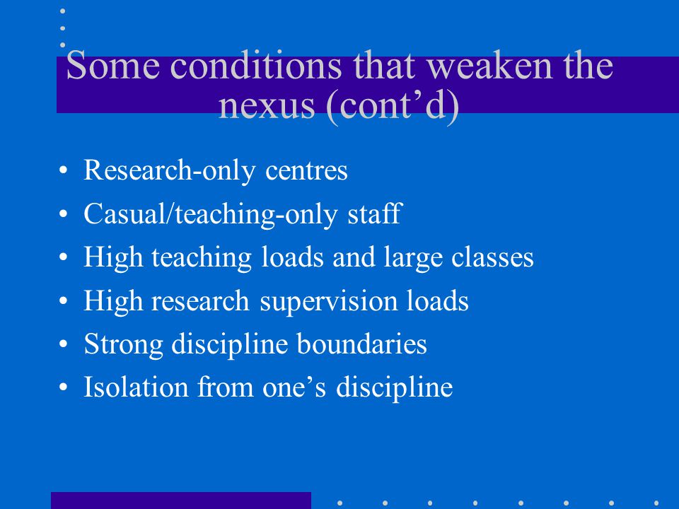 Some conditions that weaken the nexus (cont'd) Research-only centres Casual/teaching-only staff High teaching loads and large classes High research supervision loads Strong discipline boundaries Isolation from one's discipline