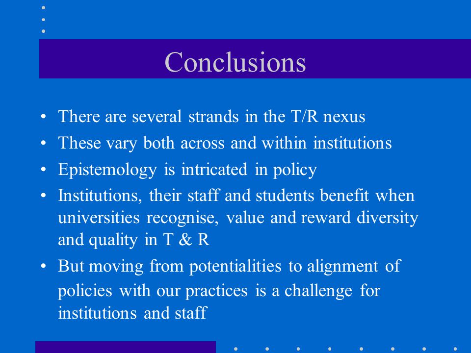 Conclusions There are several strands in the T/R nexus These vary both across and within institutions Epistemology is intricated in policy Institutions, their staff and students benefit when universities recognise, value and reward diversity and quality in T & R But moving from potentialities to alignment of policies with our practices is a challenge for institutions and staff