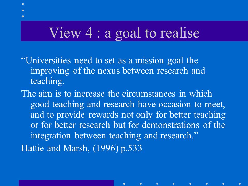 View 4 : a goal to realise Universities need to set as a mission goal the improving of the nexus between research and teaching.