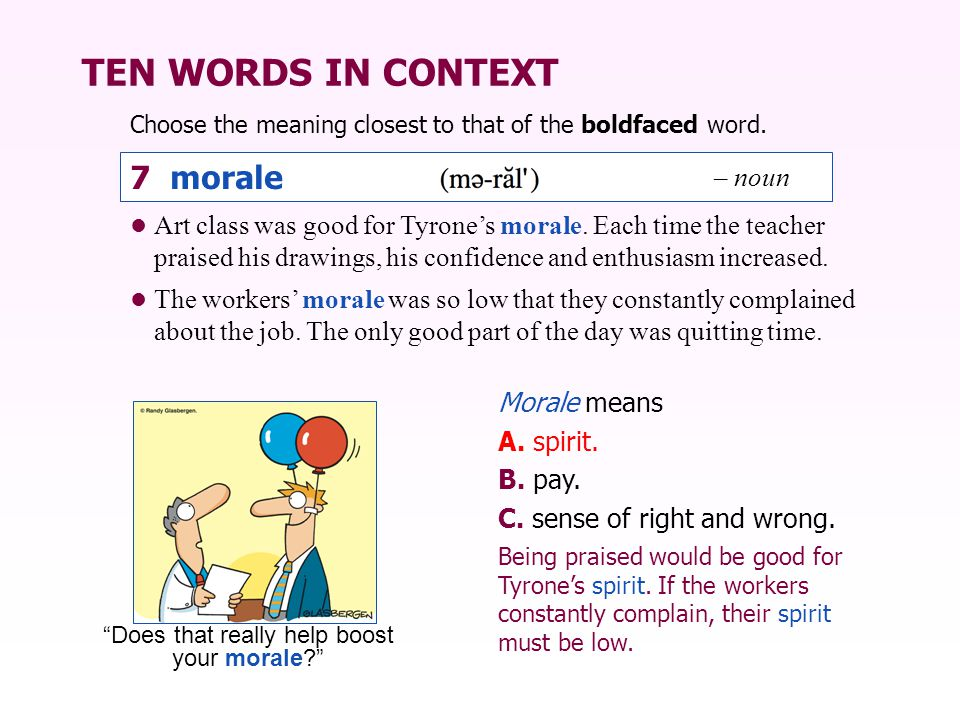 TEN WORDS IN CONTEXT Choose the meaning closest to that of the boldfaced word. Morale means A. spirit. B. pay. C. sense of right and wrong. Art class
