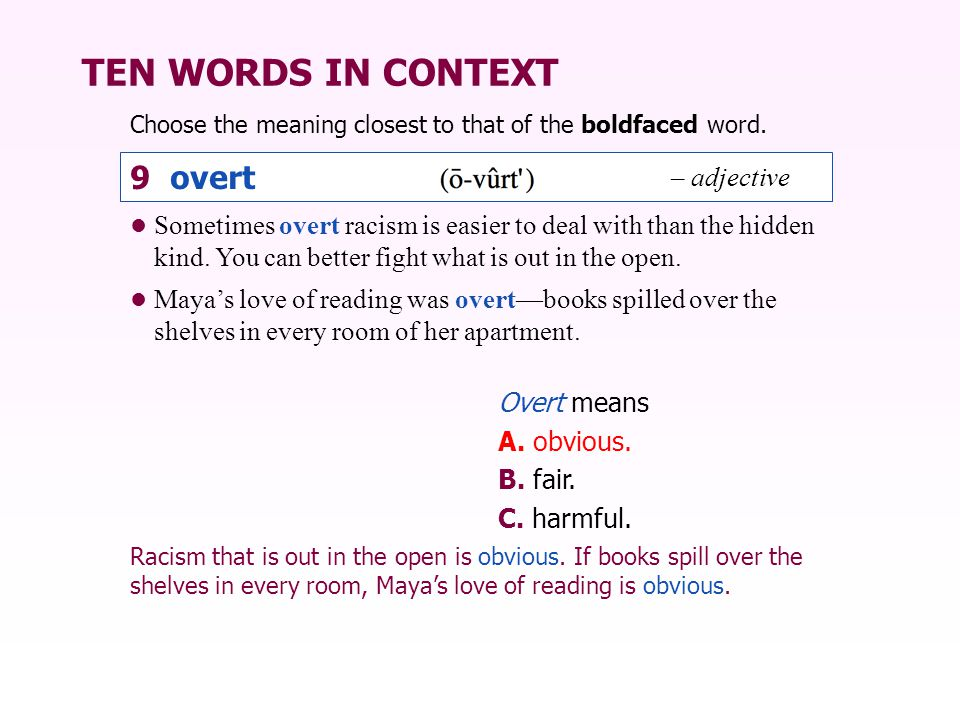 TEN WORDS IN CONTEXT Choose the meaning closest to that of the boldfaced word. Overt means A. obvious. B. fair. C. harmful. Racism that is out in the