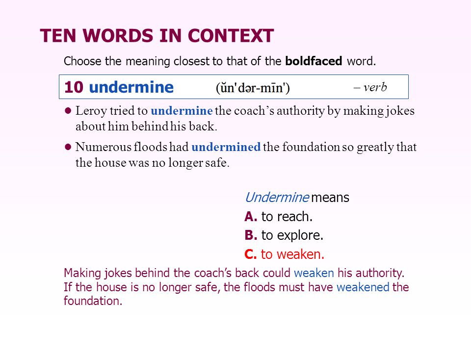 TEN WORDS IN CONTEXT Choose the meaning closest to that of the boldfaced word. Undermine means A. to reach. B. to explore. C. to weaken. Leroy tried t