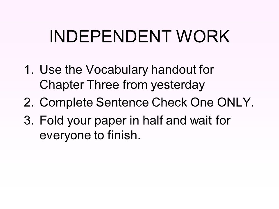 INDEPENDENT WORK 1.Use the Vocabulary handout for Chapter Three from yesterday 2.Complete Sentence Check One ONLY. 3.Fold your paper in half and wait